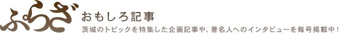 月刊ぷらざ おもしろ記事 茨城のトピックを特集した企画記事や、著名人へのインタビューを毎号掲載中!