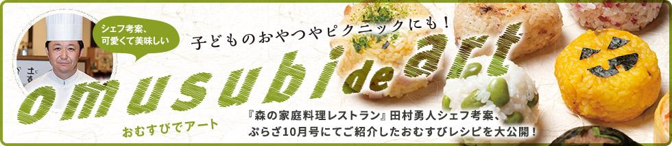 おむすびDEアート 『森の家庭料理レストラン』田村勇人シェフ考案、ぷらざ10月号にてご紹介したおむすびレシピを大公開!