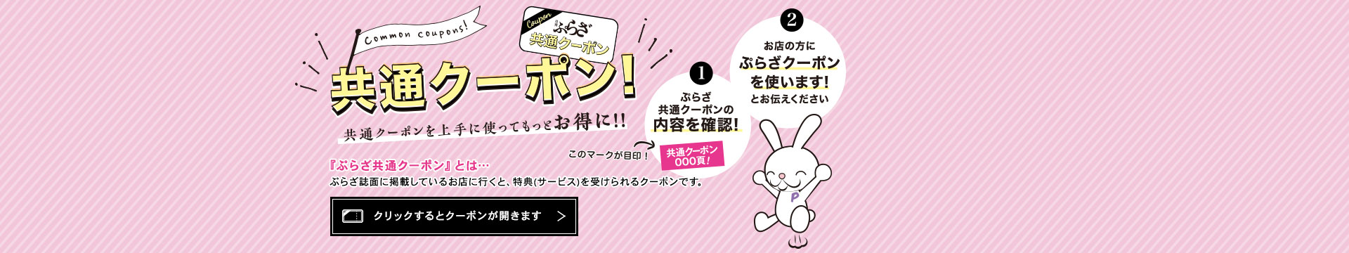 ぷらざ共通クーポン 上手に使ってもっとお得に!! ぷらざ誌面に掲載しているお店に行くと、特典(サービス)を受けられるクーポンです。